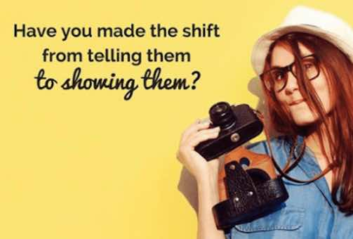 Have you made the shift from telling them to showing them?